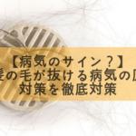 【病気のサイン?】急に髪の毛が抜ける病気の原因と対策を徹底対策